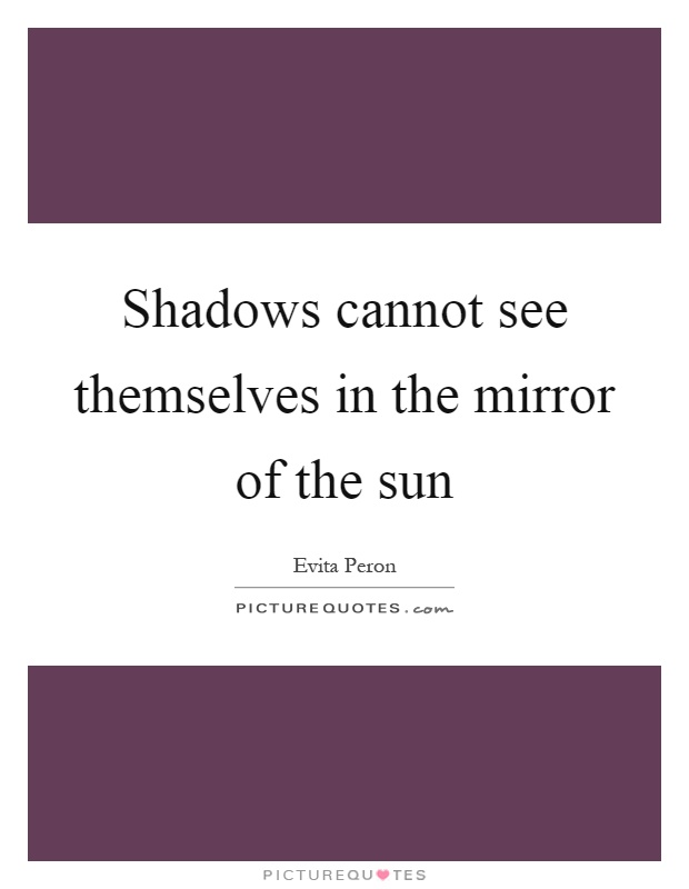 Shadows cannot see themselves in the mirror of the sun Picture Quote #1
