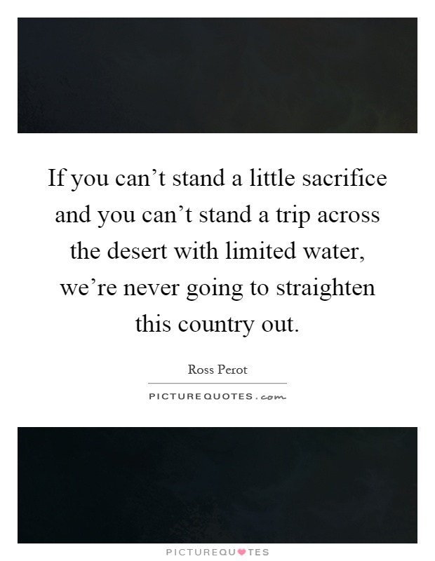 If you can't stand a little sacrifice and you can't stand a trip across the desert with limited water, we're never going to straighten this country out Picture Quote #1