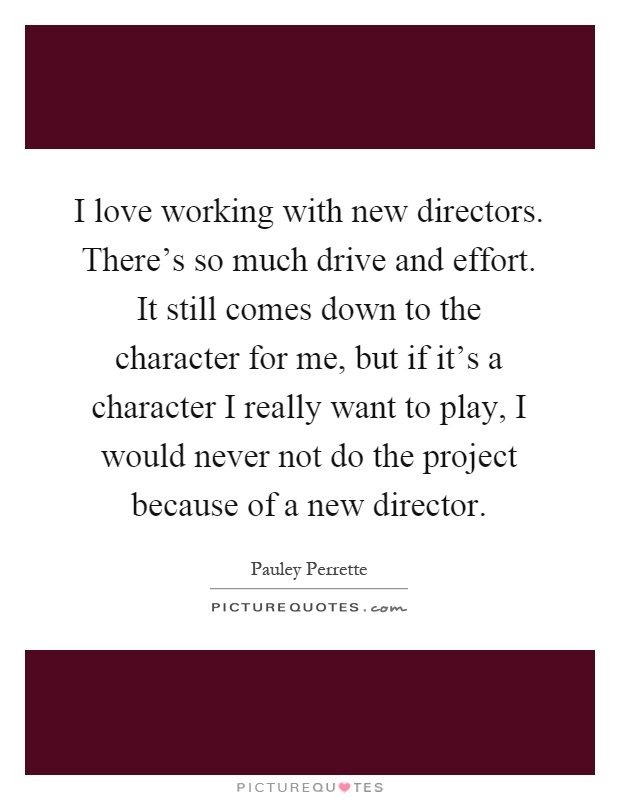 I love working with new directors. There's so much drive and effort. It still comes down to the character for me, but if it's a character I really want to play, I would never not do the project because of a new director Picture Quote #1