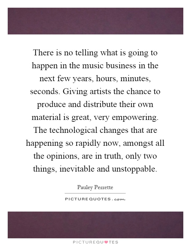 There is no telling what is going to happen in the music business in the next few years, hours, minutes, seconds. Giving artists the chance to produce and distribute their own material is great, very empowering. The technological changes that are happening so rapidly now, amongst all the opinions, are in truth, only two things, inevitable and unstoppable Picture Quote #1