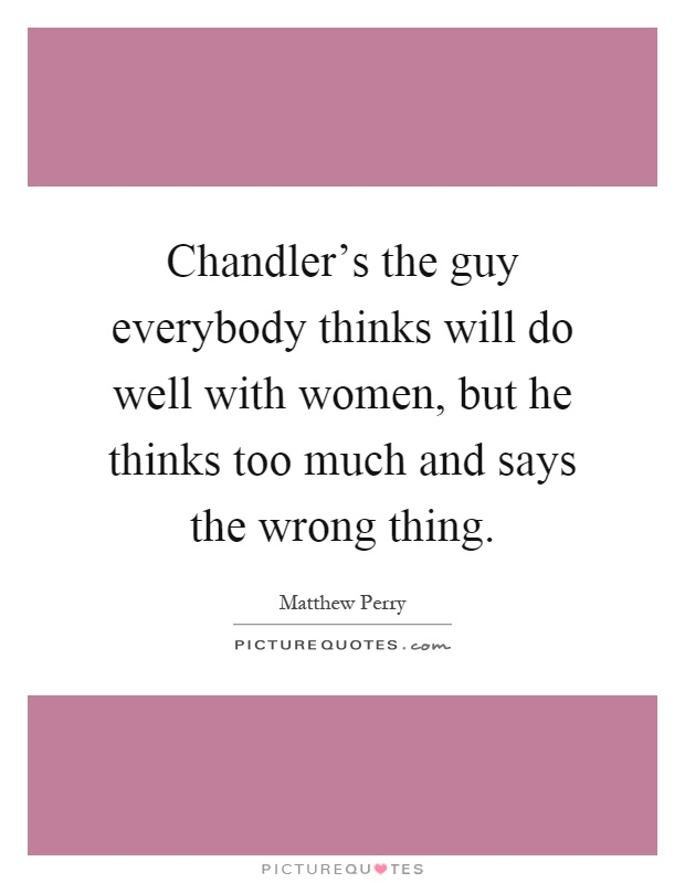 Chandler's the guy everybody thinks will do well with women, but he thinks too much and says the wrong thing Picture Quote #1