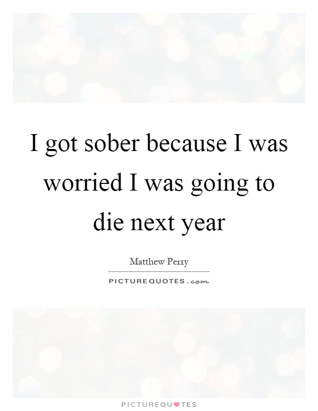 I got sober because I was worried I was going to die next year Picture Quote #1