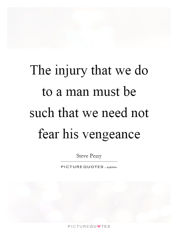 The injury that we do to a man must be such that we need not fear his vengeance Picture Quote #1