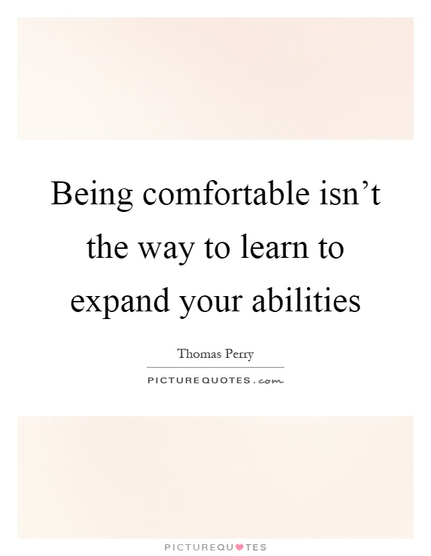 Being comfortable isn't the way to learn to expand your abilities Picture Quote #1