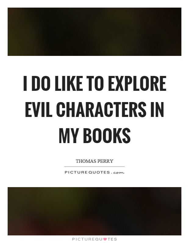 I do like to explore evil characters in my books Picture Quote #1