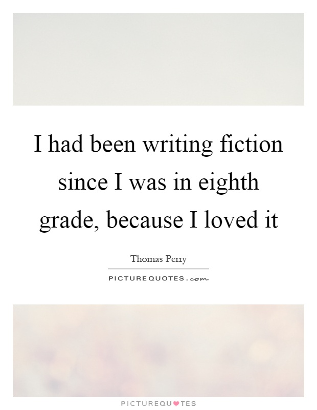 I had been writing fiction since I was in eighth grade, because I loved it Picture Quote #1