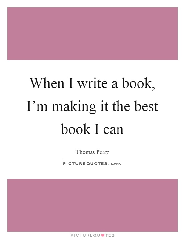 When I write a book, I'm making it the best book I can Picture Quote #1