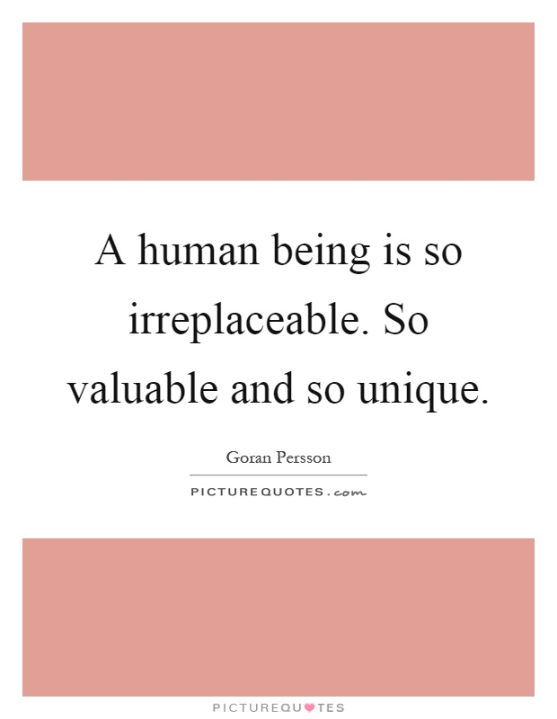 A human being is so irreplaceable. So valuable and so unique Picture Quote #1