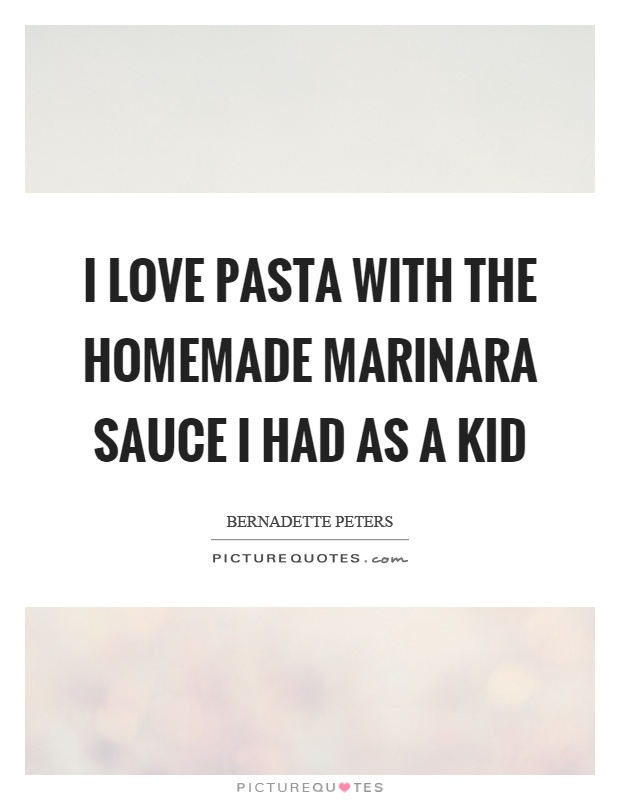 I love pasta with the homemade marinara sauce I had as a kid Picture Quote #1