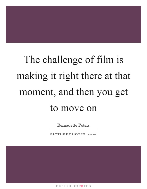 The challenge of film is making it right there at that moment, and then you get to move on Picture Quote #1
