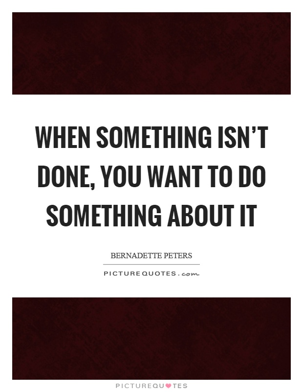 When something isn't done, you want to do something about it Picture Quote #1