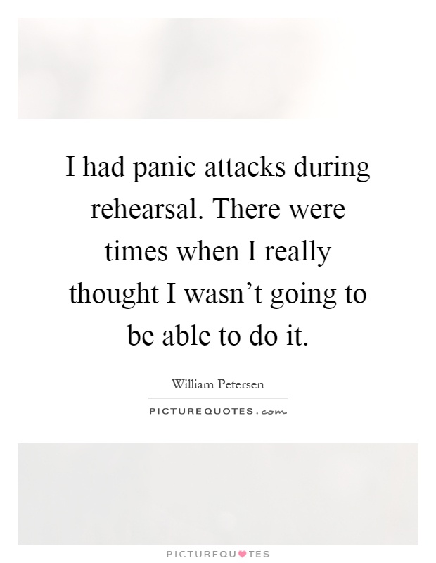 I had panic attacks during rehearsal. There were times when I really thought I wasn't going to be able to do it Picture Quote #1