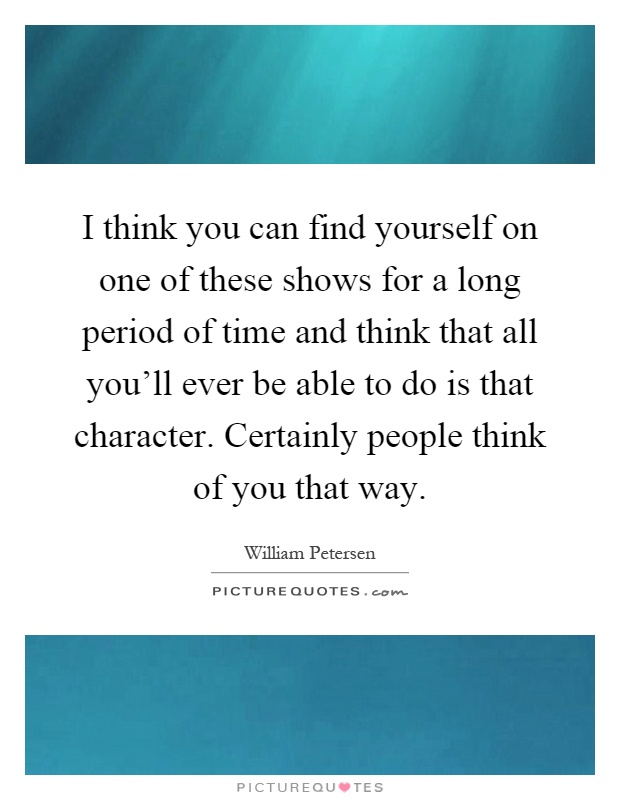I think you can find yourself on one of these shows for a long period of time and think that all you'll ever be able to do is that character. Certainly people think of you that way Picture Quote #1