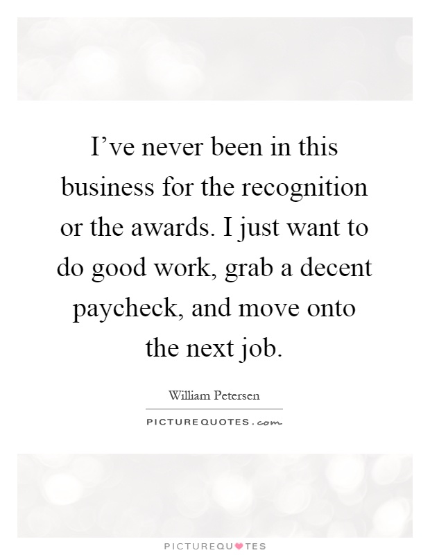 I've never been in this business for the recognition or the awards. I just want to do good work, grab a decent paycheck, and move onto the next job Picture Quote #1