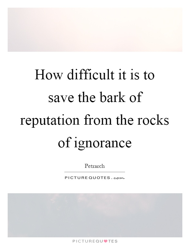 How difficult it is to save the bark of reputation from the rocks of ignorance Picture Quote #1