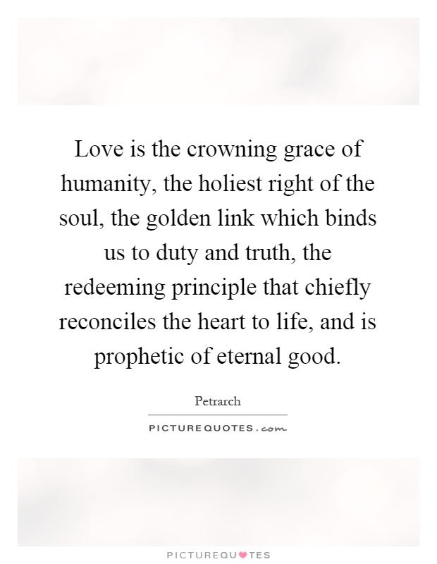 Love is the crowning grace of humanity, the holiest right of the soul, the golden link which binds us to duty and truth, the redeeming principle that chiefly reconciles the heart to life, and is prophetic of eternal good Picture Quote #1