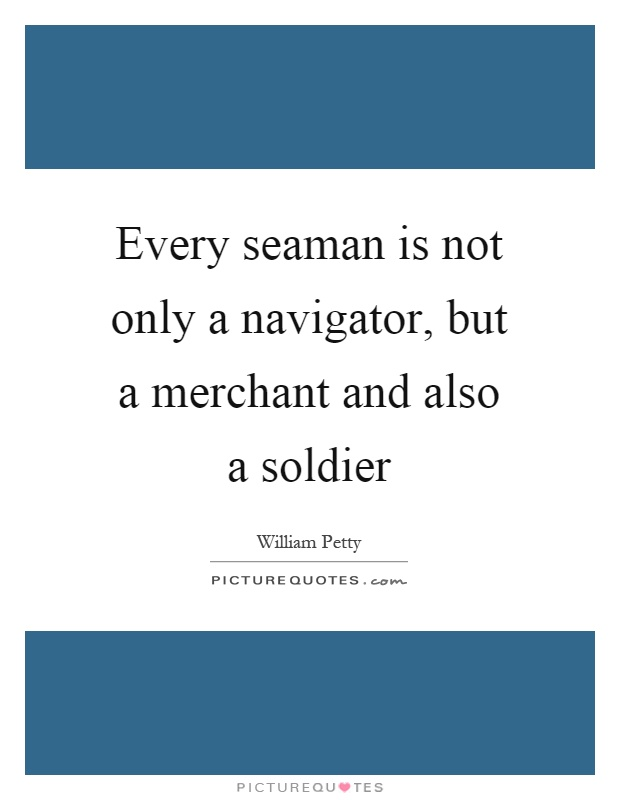 Every seaman is not only a navigator, but a merchant and also a soldier Picture Quote #1
