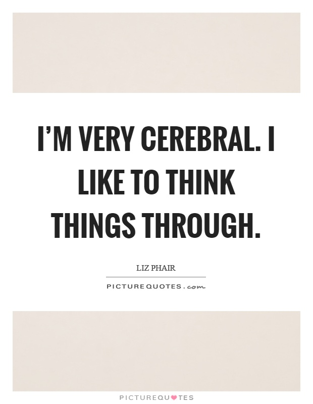 I'm very cerebral. I like to think things through Picture Quote #1