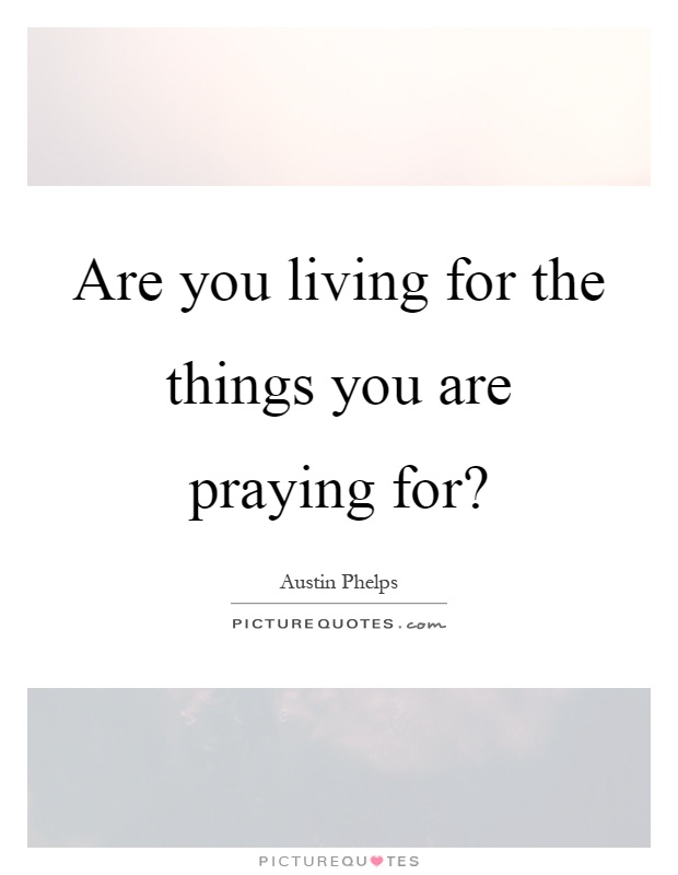 Are you living for the things you are praying for? Picture Quote #1
