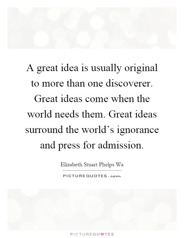 A great idea is usually original to more than one discoverer. Great ideas come when the world needs them. Great ideas surround the world's ignorance and press for admission Picture Quote #1