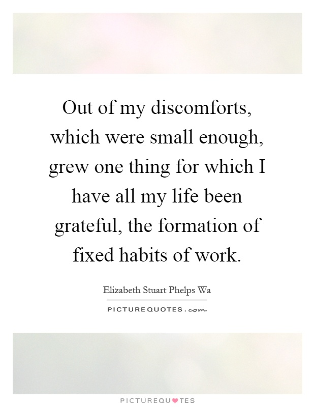 Out of my discomforts, which were small enough, grew one thing for which I have all my life been grateful, the formation of fixed habits of work Picture Quote #1