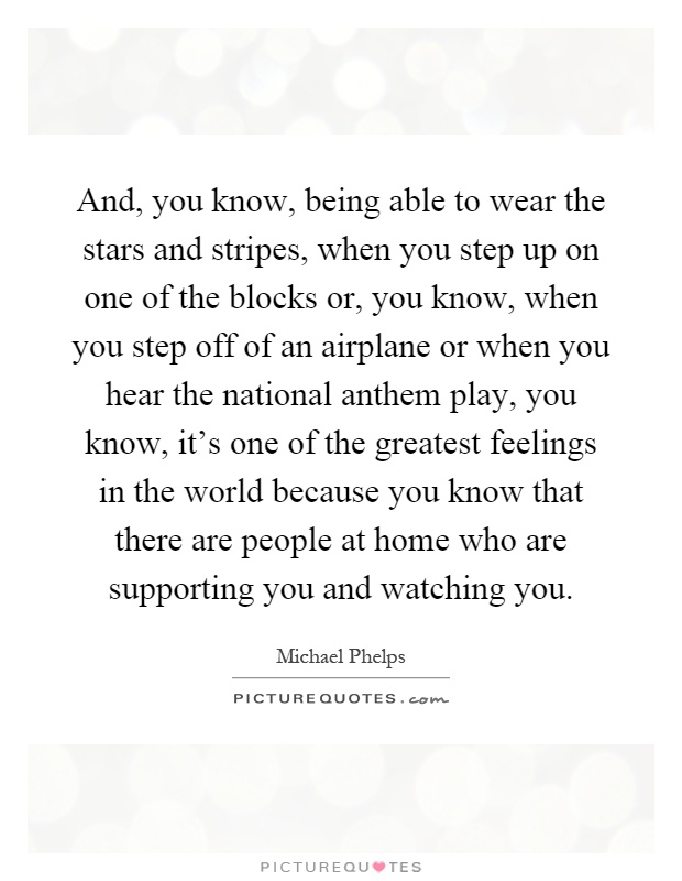 And, you know, being able to wear the stars and stripes, when you step up on one of the blocks or, you know, when you step off of an airplane or when you hear the national anthem play, you know, it's one of the greatest feelings in the world because you know that there are people at home who are supporting you and watching you Picture Quote #1