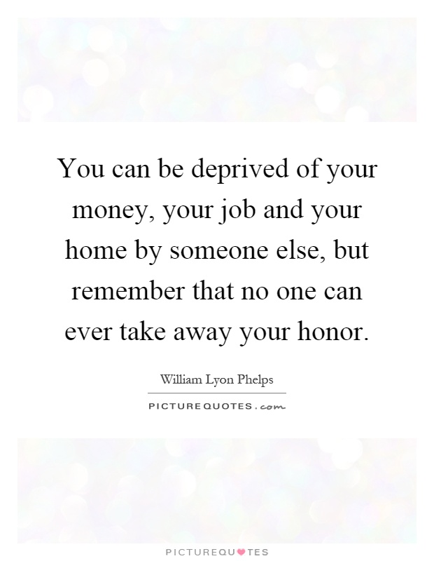 You can be deprived of your money, your job and your home by someone else, but remember that no one can ever take away your honor Picture Quote #1