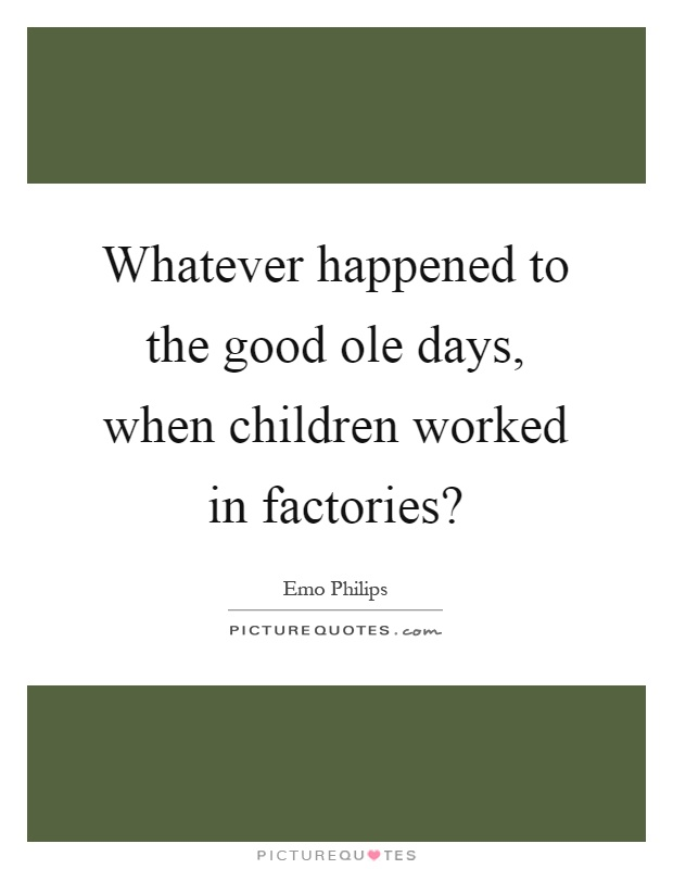 Whatever happened to the good ole days, when children worked in factories? Picture Quote #1