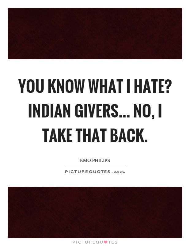 You know what I hate? Indian givers... no, I take that back Picture Quote #1