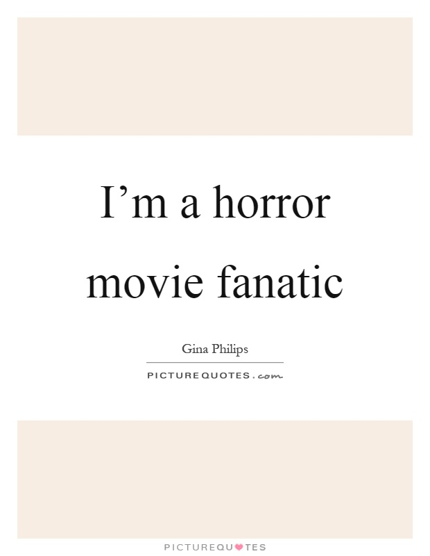 I'm a horror movie fanatic Picture Quote #1