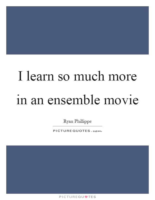 I learn so much more in an ensemble movie Picture Quote #1