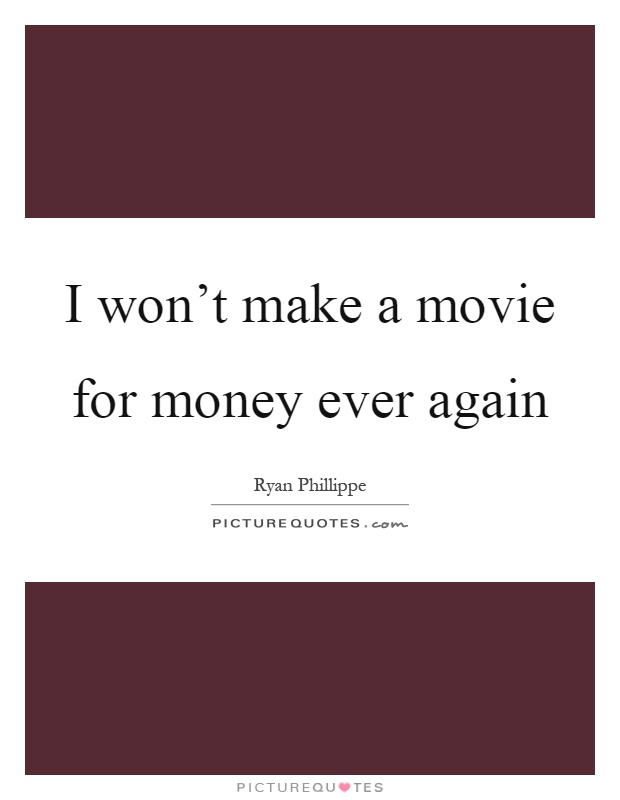 I won't make a movie for money ever again Picture Quote #1