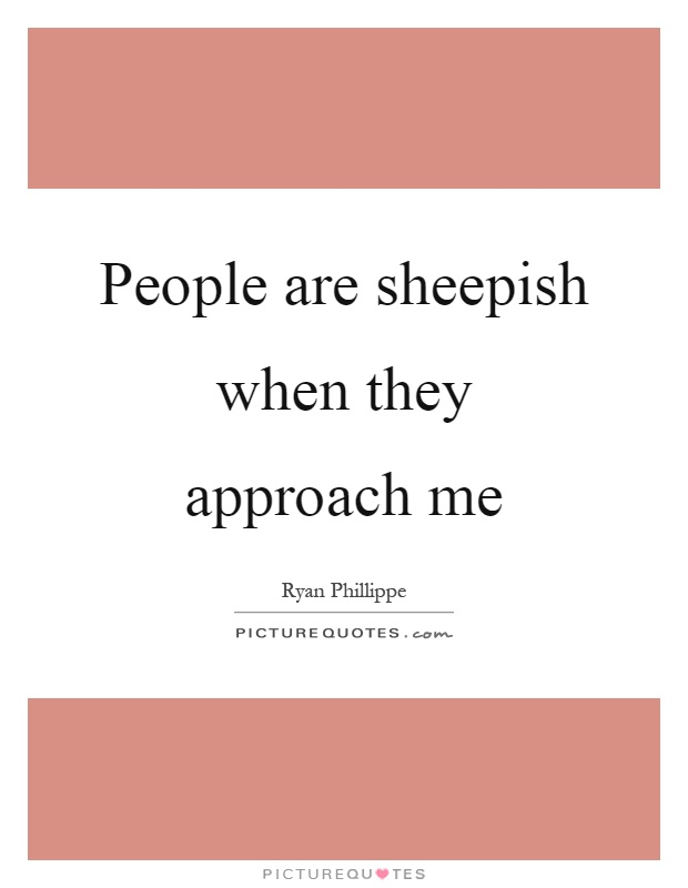 People are sheepish when they approach me Picture Quote #1