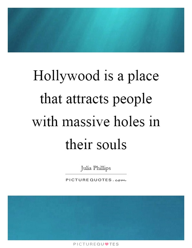 Hollywood is a place that attracts people with massive holes in their souls Picture Quote #1