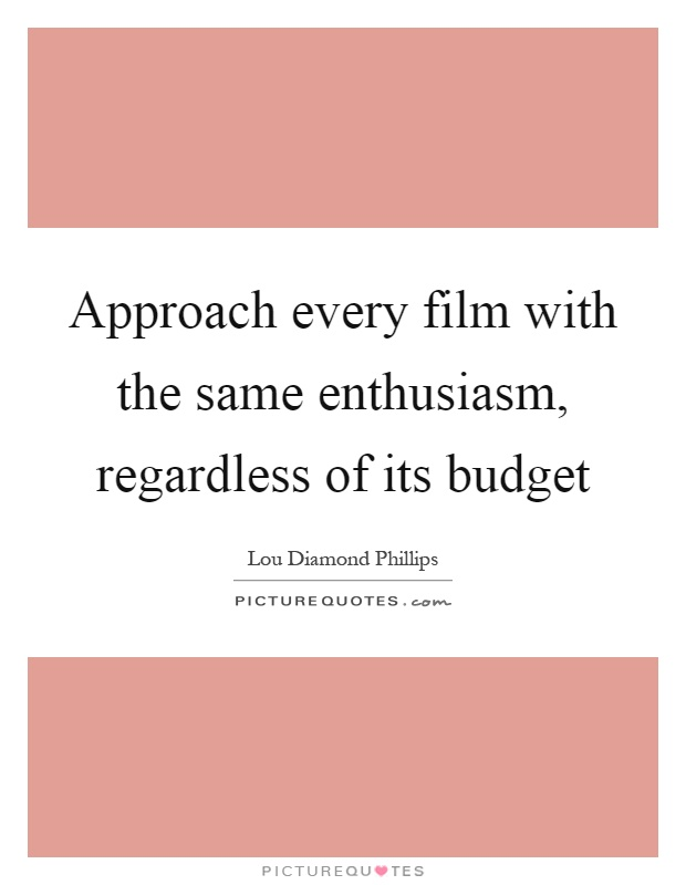 Approach every film with the same enthusiasm, regardless of its budget Picture Quote #1