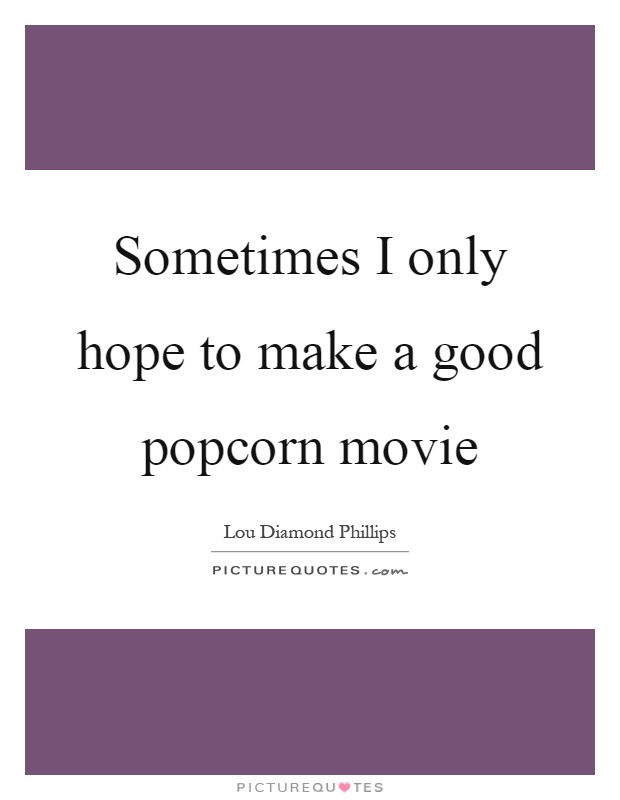 Sometimes I only hope to make a good popcorn movie Picture Quote #1