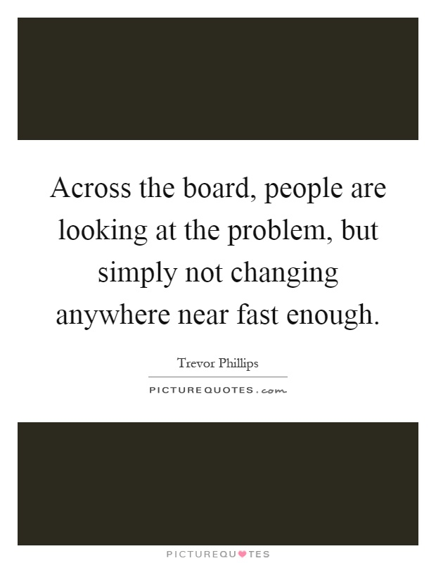 Across the board, people are looking at the problem, but simply not changing anywhere near fast enough Picture Quote #1