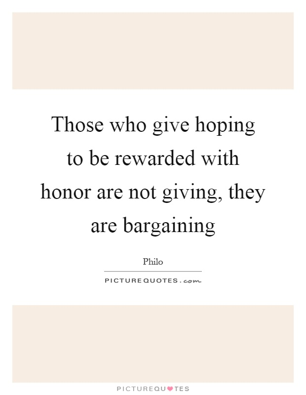Those who give hoping to be rewarded with honor are not giving, they are bargaining Picture Quote #1