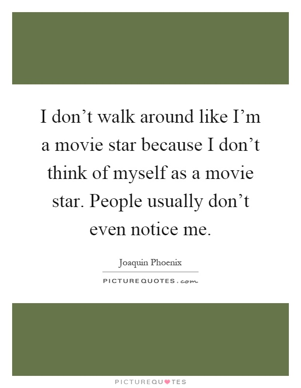 I don't walk around like I'm a movie star because I don't think of myself as a movie star. People usually don't even notice me Picture Quote #1