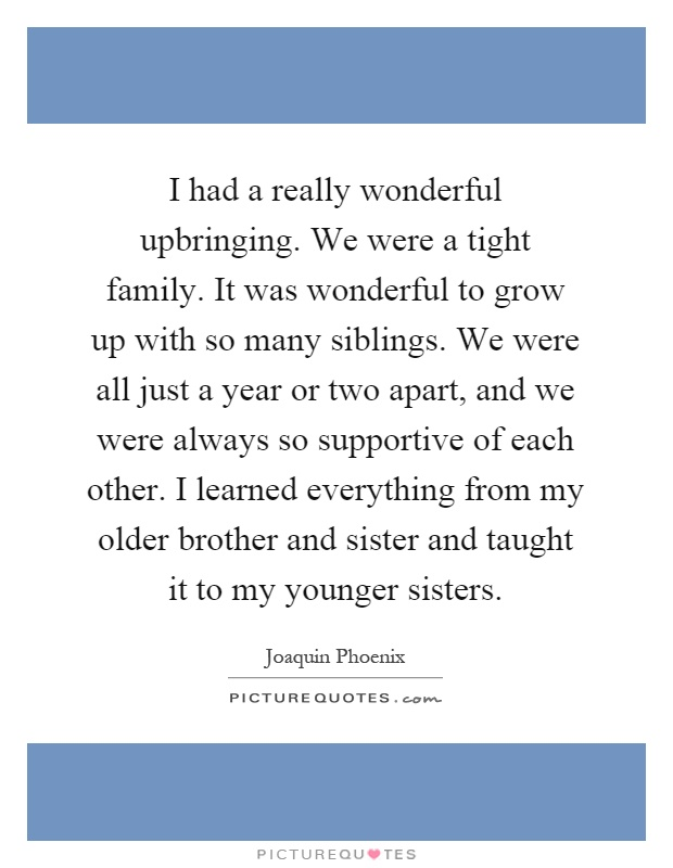 I had a really wonderful upbringing. We were a tight family. It was wonderful to grow up with so many siblings. We were all just a year or two apart, and we were always so supportive of each other. I learned everything from my older brother and sister and taught it to my younger sisters Picture Quote #1