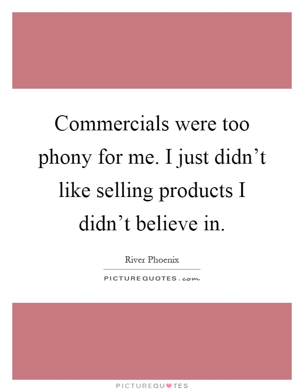 Commercials were too phony for me. I just didn't like selling products I didn't believe in Picture Quote #1