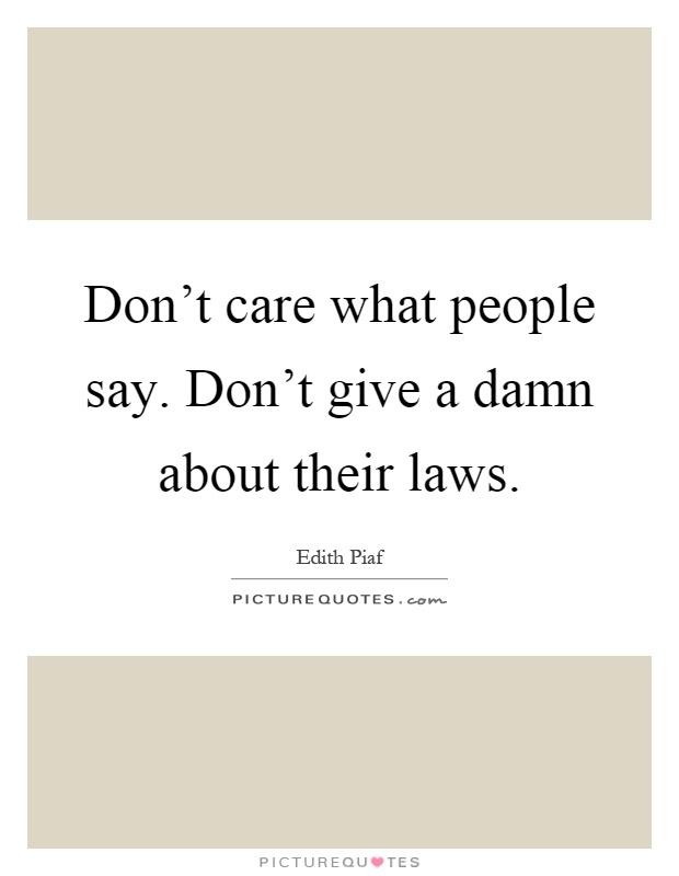 Don't care what people say. Don't give a damn about their laws Picture Quote #1
