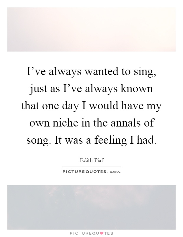 I've always wanted to sing, just as I've always known that one day I would have my own niche in the annals of song. It was a feeling I had Picture Quote #1