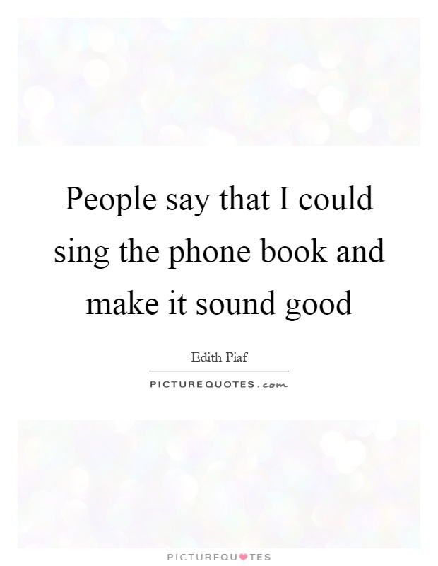 People say that I could sing the phone book and make it sound good Picture Quote #1