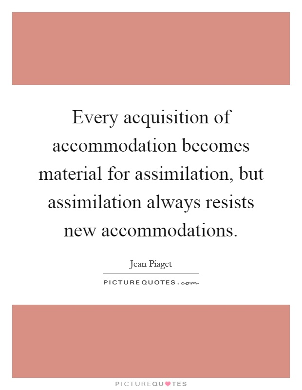 Every acquisition of accommodation becomes material for assimilation, but assimilation always resists new accommodations Picture Quote #1