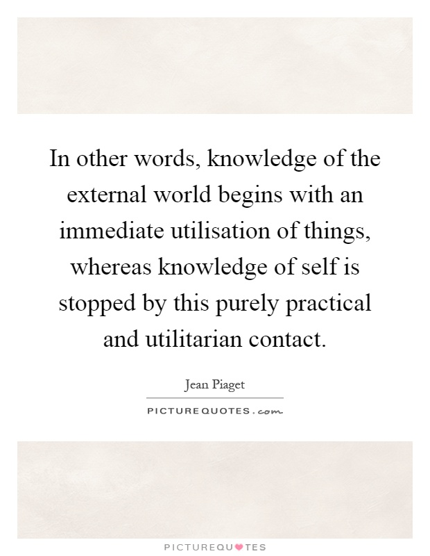 In other words, knowledge of the external world begins with an immediate utilisation of things, whereas knowledge of self is stopped by this purely practical and utilitarian contact Picture Quote #1