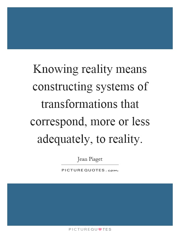 Knowing reality means constructing systems of transformations that correspond, more or less adequately, to reality Picture Quote #1