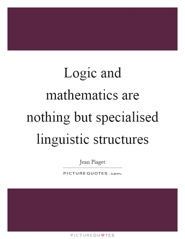 Logic and mathematics are nothing but specialised linguistic structures Picture Quote #1