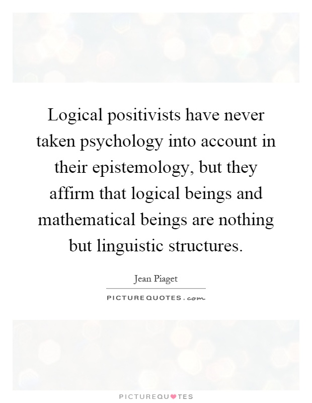 Logical positivists have never taken psychology into account in their epistemology, but they affirm that logical beings and mathematical beings are nothing but linguistic structures Picture Quote #1
