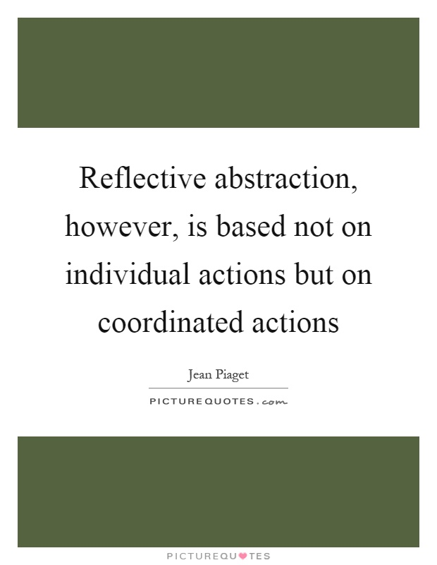 Reflective abstraction, however, is based not on individual actions but on coordinated actions Picture Quote #1